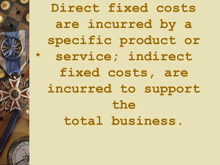 Direct fixed costs are incurred by a specific product or