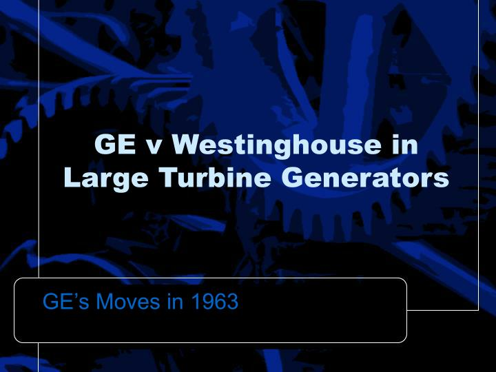Ge v westinghouse in large turbine generators