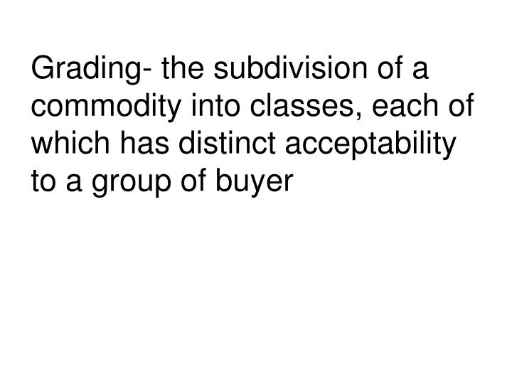 Grading- the subdivision of a commodity into classes, each of which has distinct acceptability to a group of buyer