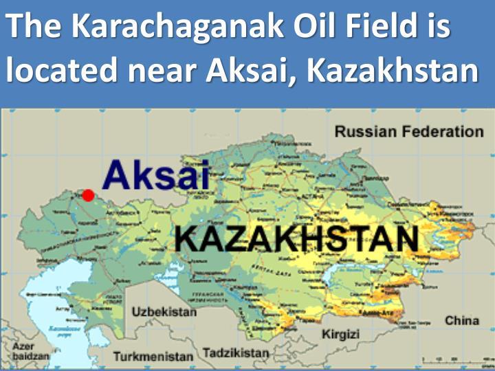 The Karachaganak Oil Field is located near Aksai, Kazakhstan
