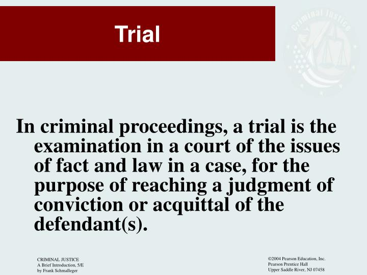 In criminal proceedings, a trial is the examination in a court of the issues of fact and law in a case, for the purpose of reaching a judgment of conviction or acquittal of the defendant(s).
