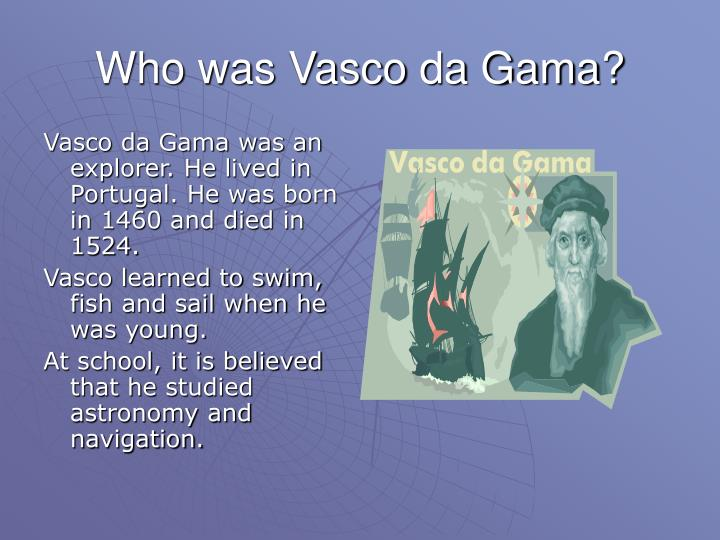 Vasco da Gama was an explorer. He lived in Portugal. He was born in 1460 and died in 1524.