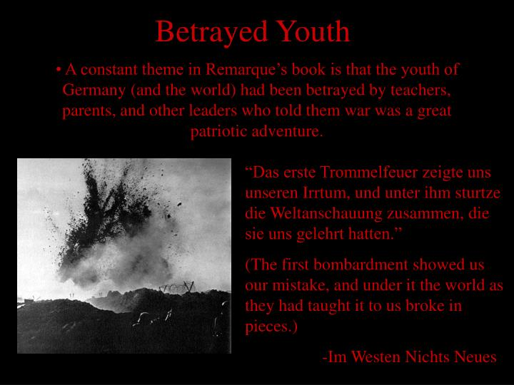 A constant theme in Remarque's book is that the youth of Germany (and the world) had been betrayed by teachers, parents, and other leaders who told them war was a great patriotic adventure.