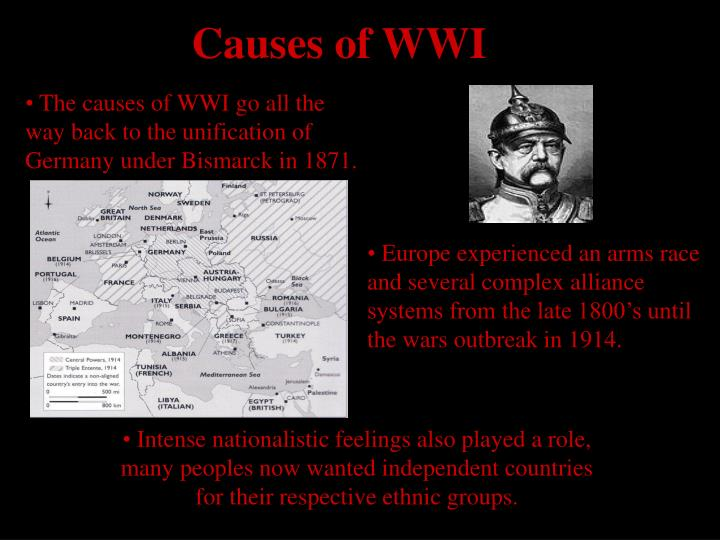 The causes of WWI go all the way back to the unification of Germany under Bismarck in 1871.