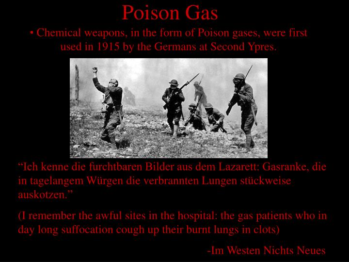 Chemical weapons, in the form of Poison gases, were first used in 1915 by the Germans at Second Ypres.