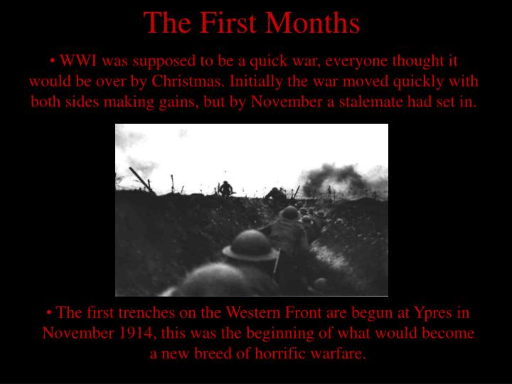 WWI was supposed to be a quick war, everyone thought it would be over by Christmas. Initially the war moved quickly with both sides making gains, but by November a stalemate had set in.