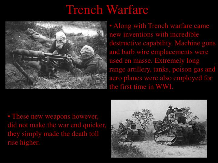 Along with Trench warfare came new inventions with incredible destructive capability. Machine guns and barb wire emplacements were used en masse. Extremely long range artillery, tanks, poison gas and aero planes were also employed for the first time in WWI.