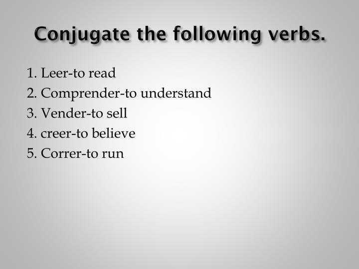 Conjugate the following verbs.