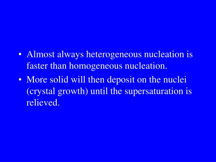 Almost always heterogeneous nucleation is faster than homogeneous nucleation.