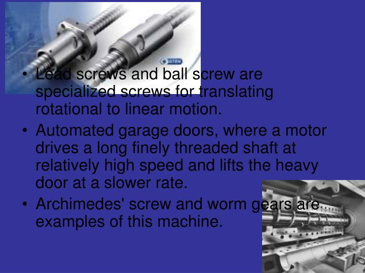 Lead screws and ball screw are specialized screws for translating rotational to linear motion.
