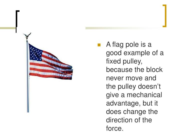 A flag pole is a good example of a fixed pulley, because the block never move and the pulley doesnt give a mechanical advantage, but it does change the direction of the force.