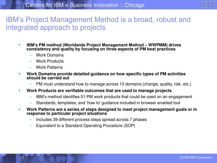 IBM's Project Management Method is a broad, robust and integrated approach to projects
