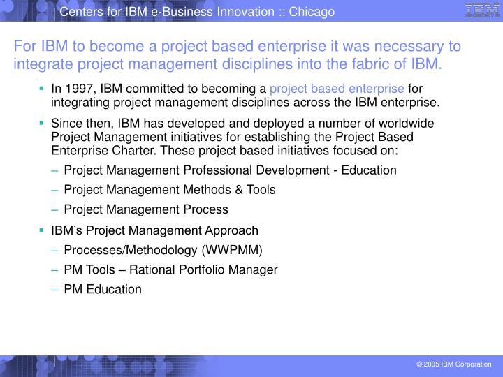 For IBM to become a project based enterprise it was necessary to integrate project management disciplines into the fabric of IBM.