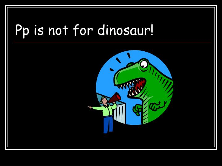 Pp is not for dinosaur!