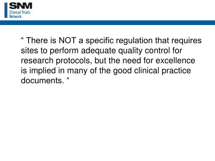 """ There is NOT a specific regulation that requires sites to perform adequate quality control for research protocols, but the need for excellence is implied in many of the good clinical practice documents. """
