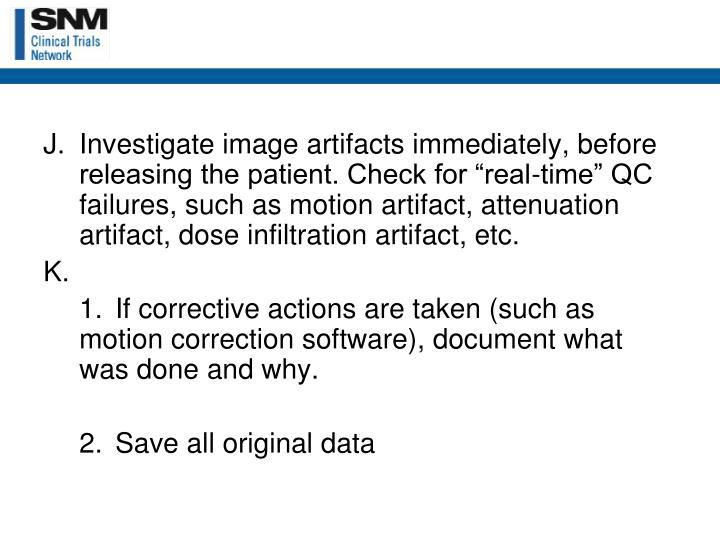 "Investigate image artifacts immediately, before releasing the patient. Check for ""real-time"" QC failures, such as motion artifact, attenuation artifact, dose infiltration artifact, etc."