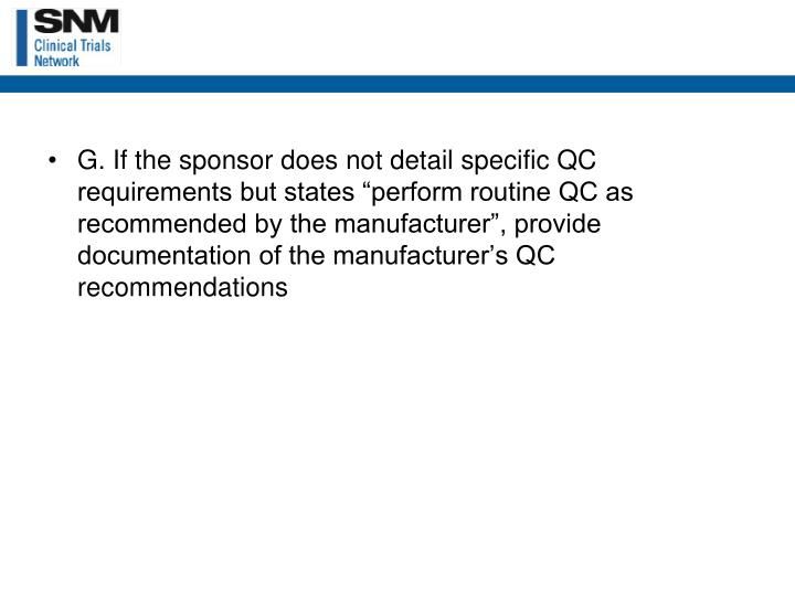 "G. If the sponsor does not detail specific QC requirements but states ""perform routine QC as recommended by the manufacturer"", provide documentation of the manufacturer's QC recommendations"