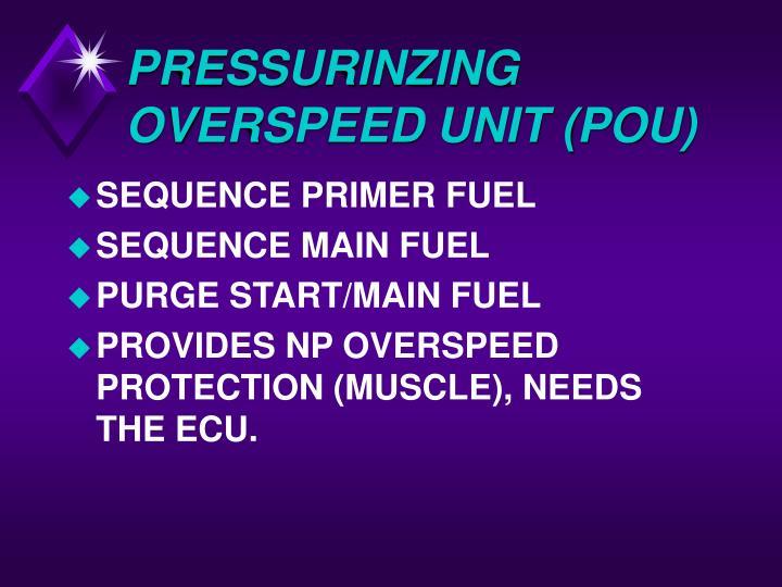 PRESSURINZING OVERSPEED UNIT (POU)