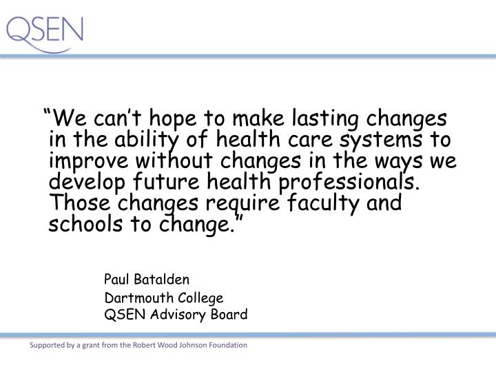 """We can't hope to make lasting changes in the ability of health care systems to improve without changes in the ways we develop future health professionals.  Those changes require faculty and schools to change."""