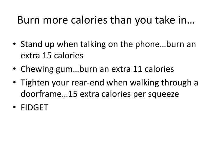 Burn more calories than you take in…