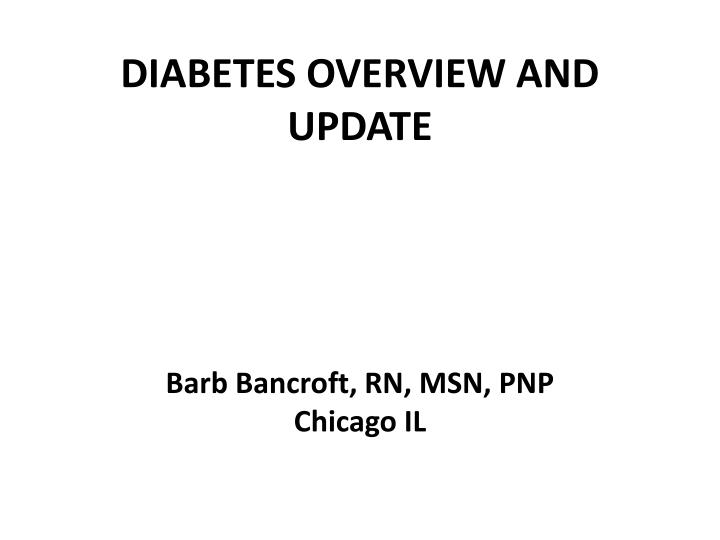 Diabetes overview and update barb bancroft rn msn pnp chicago il