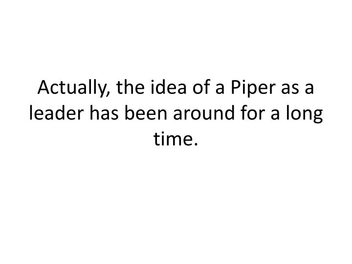 Actually, the idea of a Piper as a leader has been around for a long time.