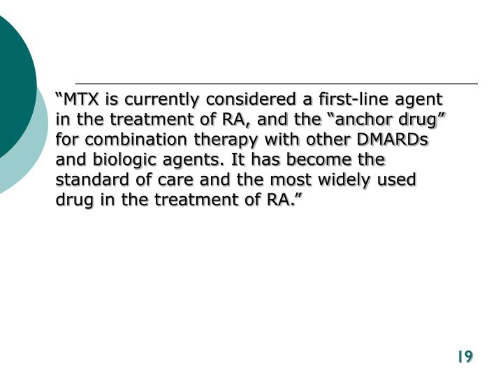 """MTX is currently considered a first-line agent in the treatment of RA, and the ""anchor drug"" for combination therapy with other DMARDs and biologic agents. It has become the standard of care and the most widely used drug in the treatment of RA."""