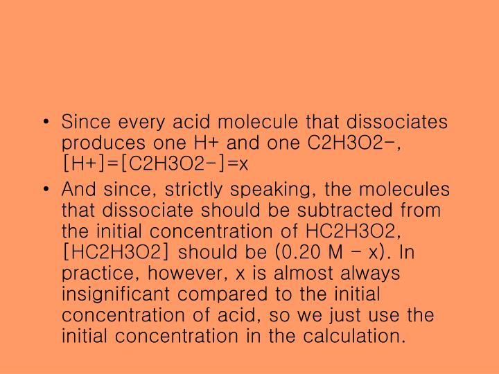 Since every acid molecule that dissociates produces one H+ and one C2H3O2-, [H+]=[C2H3O2-]=x