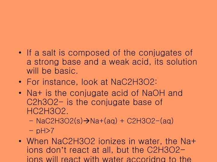 If a salt is composed of the conjugates of a strong base and a weak acid, its solution will be basic.