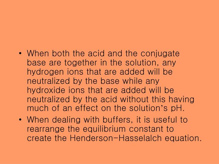 When both the acid and the conjugate base are together in the solution, any hydrogen ions that are added will be neutralized by the base while any hydroxide ions that are added will be neutralized by the acid without this having much of an effect on the solution