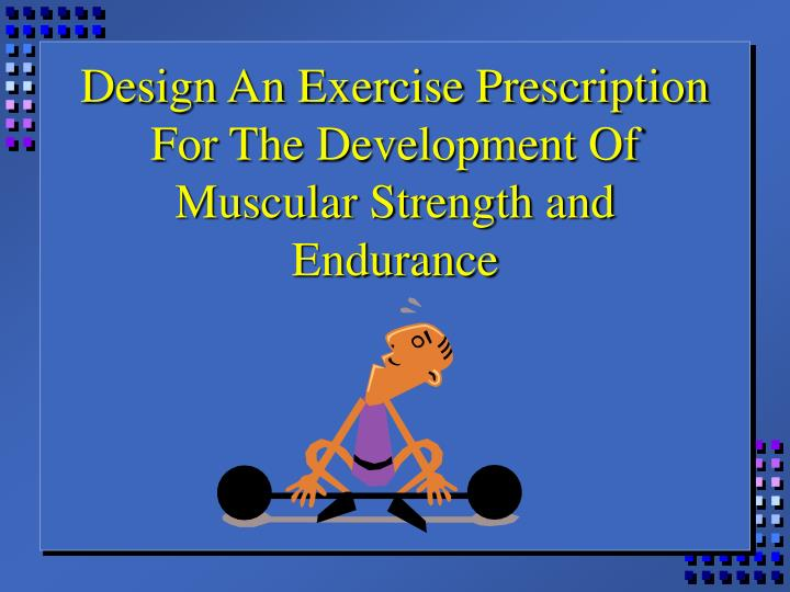 Design An Exercise Prescription For The Development Of Muscular Strength and Endurance