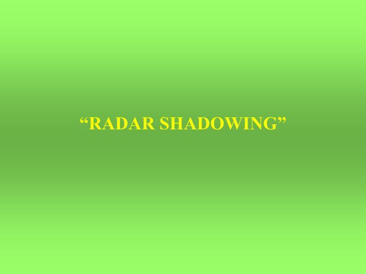 """""""RADAR SHADOWING"""""""