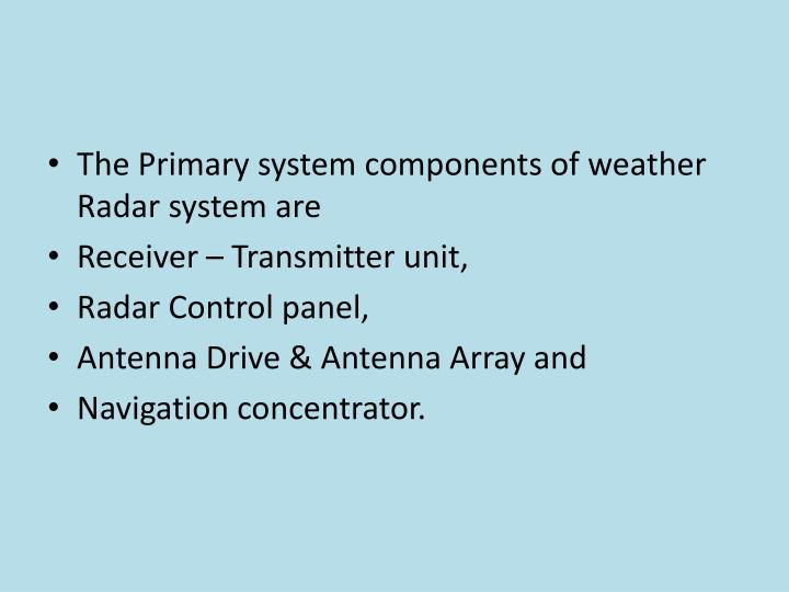 The Primary system components of weather Radar system are