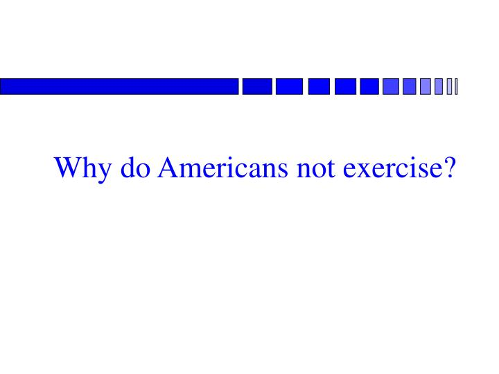 Why do Americans not exercise?