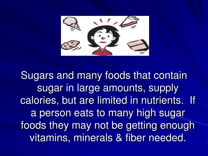 Sugars and many foods that contain sugar in large amounts, supply calories, but are limited in nutrients.  If a person eats to many high sugar foods they may not be getting enough vitamins, minerals & fiber needed.