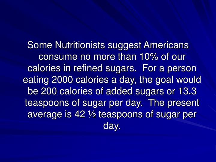 Some Nutritionists suggest Americans consume no more than 10% of our calories in refined sugars.  For a person eating 2000 calories a day, the goal would be 200 calories of added sugars or 13.3 teaspoons of sugar per day.  The present average is 42 ½ teaspoons of sugar per day.