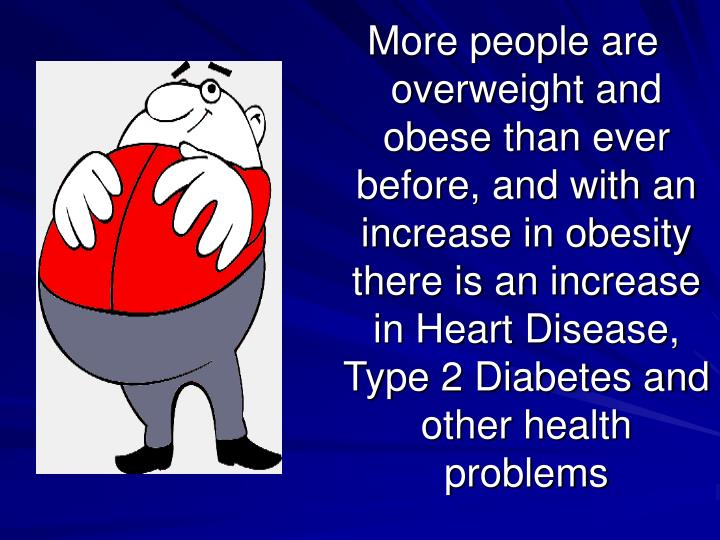 More people are overweight and obese than ever before, and with an increase in obesity there is an increase in Heart Disease, Type 2 Diabetes and other health problems
