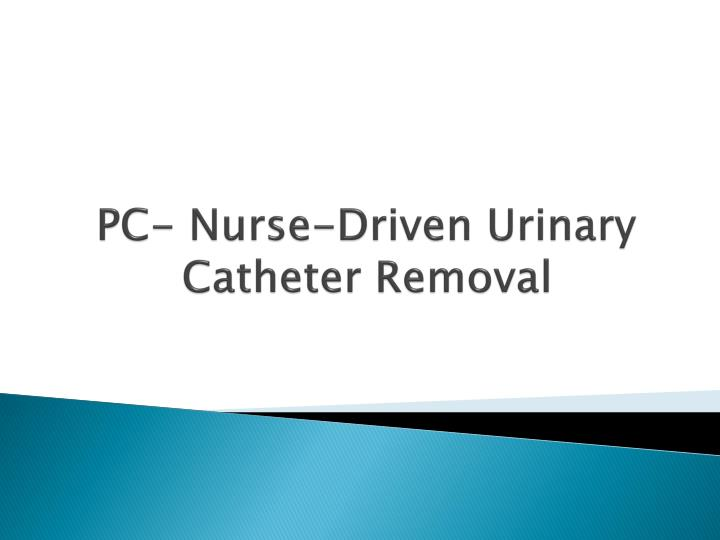 Pc nurse driven urinary catheter removal