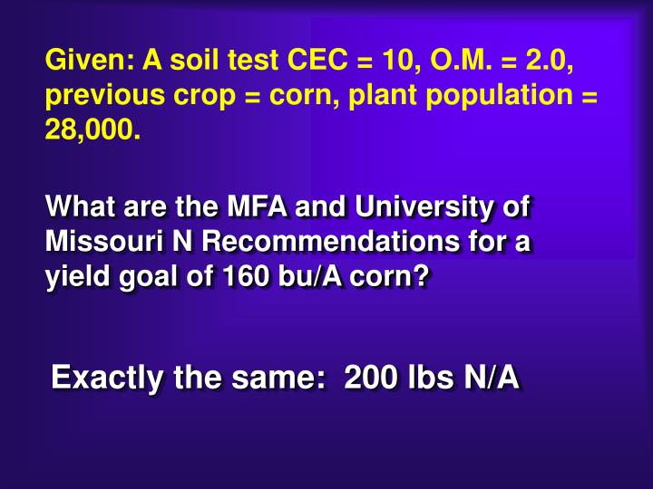 Given: A soil test CEC = 10, O.M. = 2.0, previous crop = corn, plant population = 28,000.