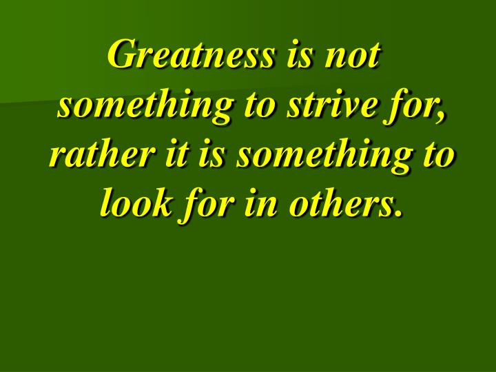 Greatness is not something to strive for, rather it is something to look for in others.