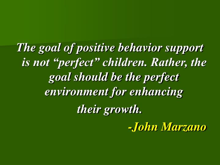 "The goal of positive behavior support is not ""perfect"" children. Rather, the goal should be the perfect environment for enhancing"