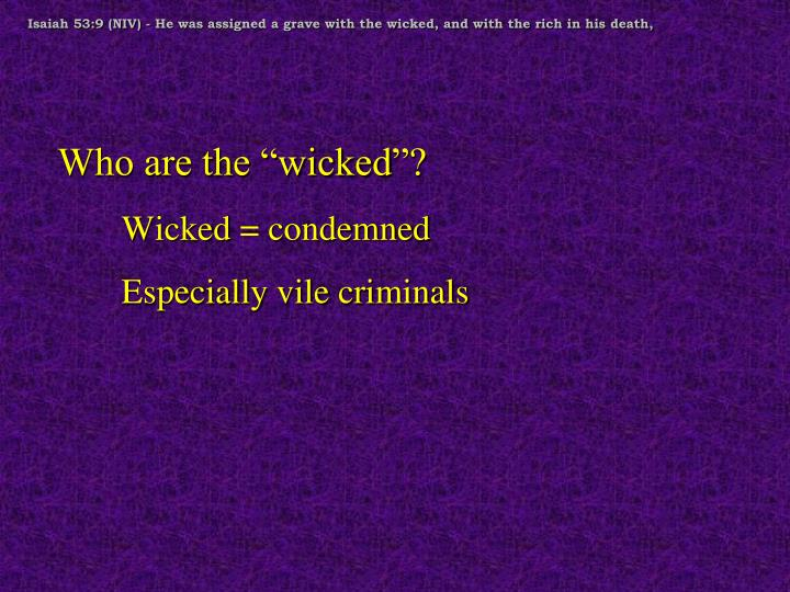 Isaiah 53:9 (NIV) - He was assigned a grave with the wicked, and with the rich in his death,