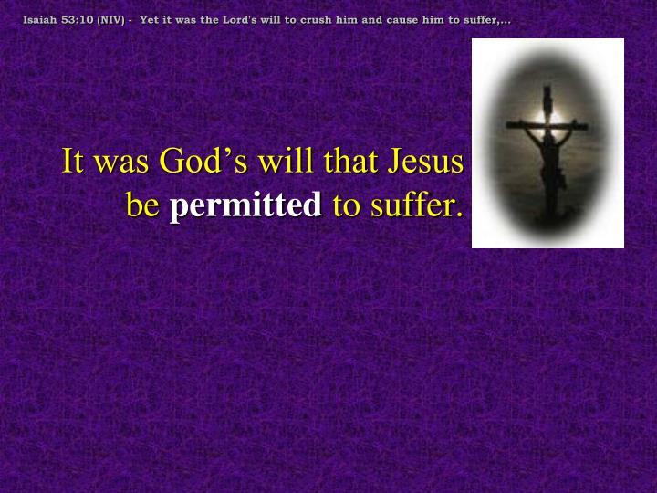 Isaiah 53:10 (NIV) -  Yet it was the Lord's will to crush him and cause him to suffer,...
