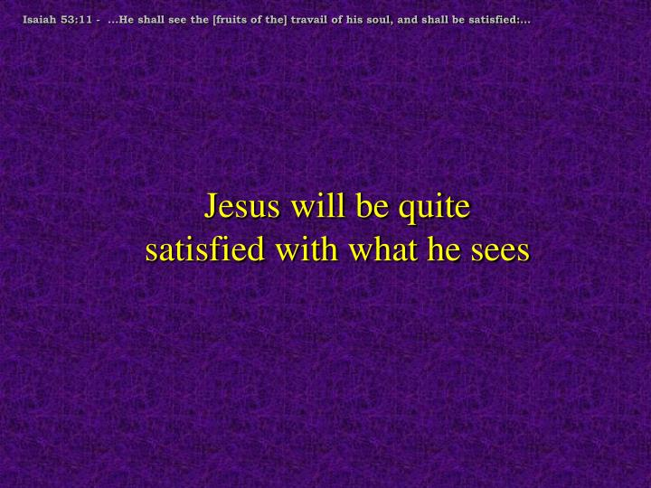 Isaiah 53:11 -  ...He shall see the [fruits of the] travail of his soul, and shall be satisfied:…
