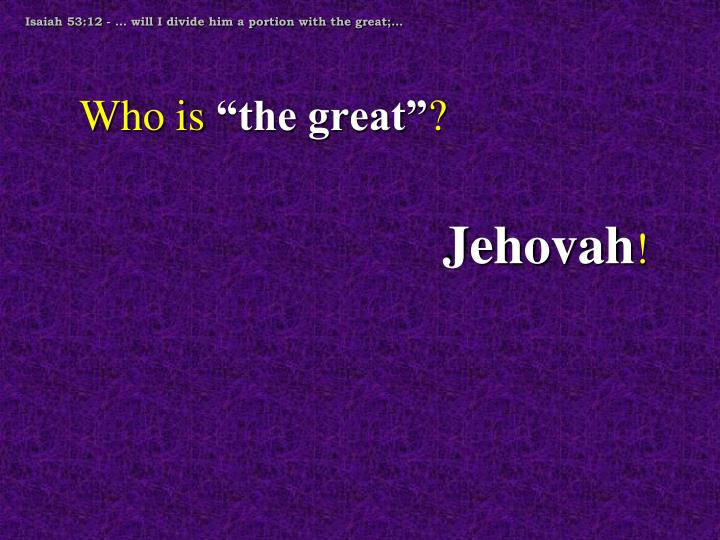 Isaiah 53:12 - … will I divide him a portion with the great;…
