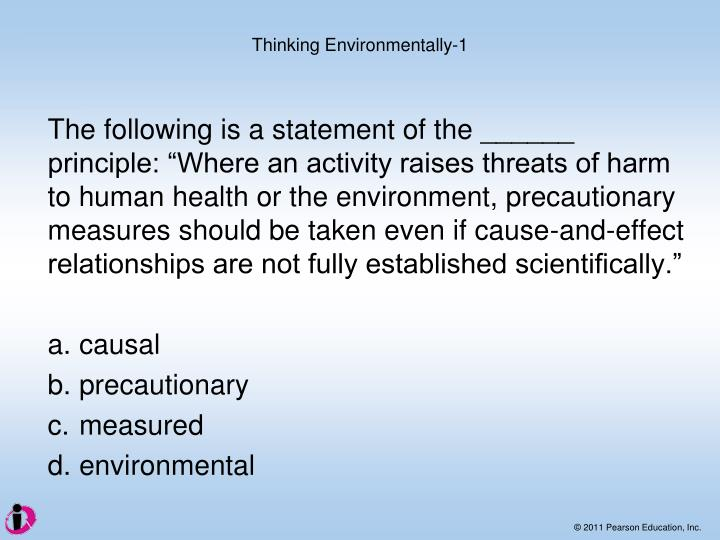 """The following is a statement of the ______ principle: """"Where an activity raises threats of harm to human health or the environment, precautionary measures should be taken even if cause-and-effect relationships are not fully established scientifically."""""""
