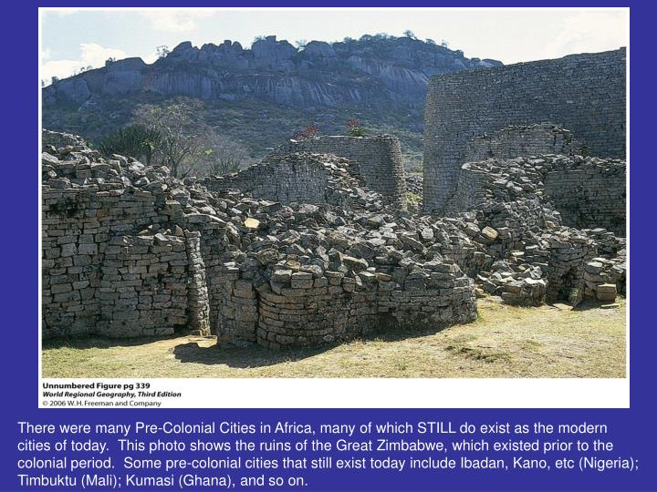 There were many Pre-Colonial Cities in Africa, many of which STILL do exist as the modern cities of today.  This photo shows the ruins of the Great Zimbabwe, which existed prior to the colonial period.  Some pre-colonial cities that still exist today include Ibadan, Kano, etc (Nigeria); Timbuktu (Mali); Kumasi (Ghana), and so on.