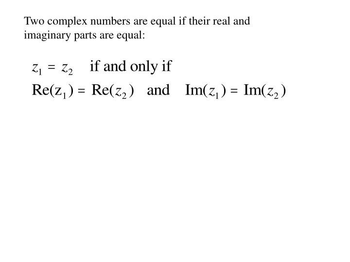 Two complex numbers are equal if their real and imaginary parts are equal: