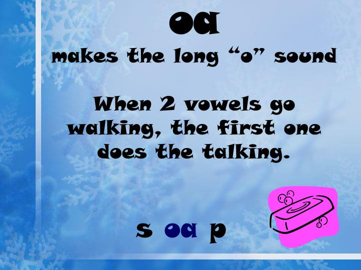 Oa makes the long o sound when 2 vowels go walking the first one does the talking