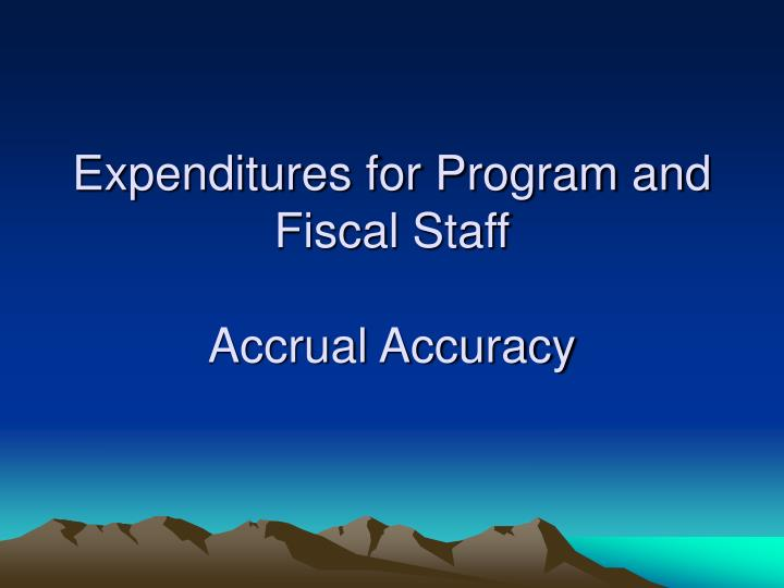 Expenditures for program and fiscal staff accrual accuracy